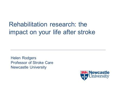Rehabilitation research: the impact on your life after stroke Helen Rodgers Professor of Stroke Care Newcastle University.