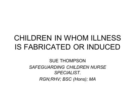 CHILDREN IN WHOM ILLNESS IS FABRICATED OR INDUCED SUE THOMPSON SAFEGUARDING CHILDREN NURSE SPECIALIST. RGN;RHV; BSC (Hons); MA.