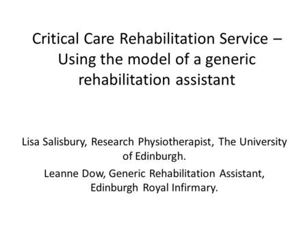 Critical Care Rehabilitation Service – Using the model of a generic rehabilitation assistant Lisa Salisbury, Research Physiotherapist, The University of.