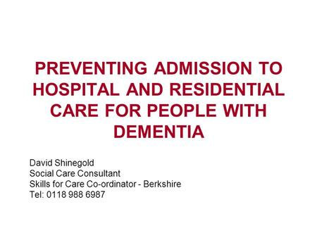 PREVENTING ADMISSION TO HOSPITAL AND RESIDENTIAL CARE FOR PEOPLE WITH DEMENTIA David Shinegold Social Care Consultant Skills for Care Co-ordinator - Berkshire.