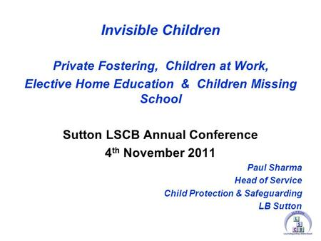 Invisible Children Private Fostering, Children at Work, Elective Home Education & Children Missing School Sutton LSCB Annual Conference 4 th November 2011.