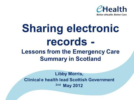 Sharing electronic records - Lessons from the Emergency Care Summary in Scotland Libby Morris, Clinical e health lead Scottish Government 2nd May 2012.