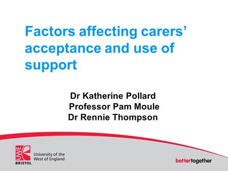 Factors affecting carers' acceptance and use of support Dr Katherine Pollard Professor Pam Moule Dr Rennie Thompson.