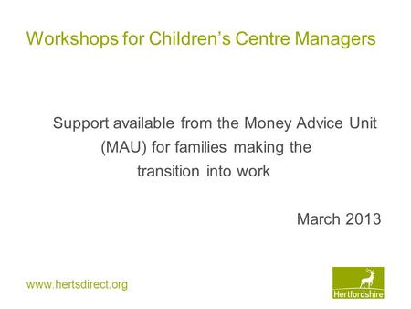 Www.hertsdirect.org Workshops for Children's Centre Managers Support available from the Money Advice Unit (MAU) for families making the transition into.