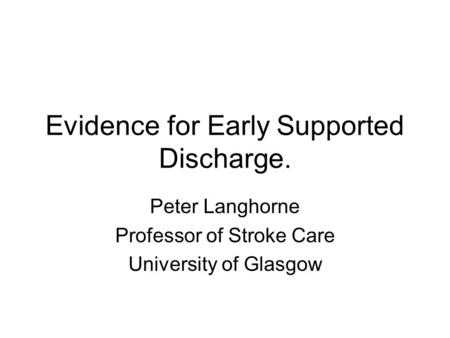 Evidence for Early Supported Discharge. Peter Langhorne Professor of Stroke Care University of Glasgow.