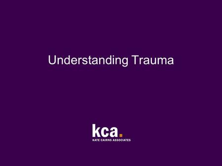 Understanding Trauma. © Kate Cairns Associates 2011 (1) About trauma Trauma means injury In the context of recent research on brain function, trauma has.