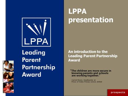 "LPPA presentation An introduction to the Leading Parent Partnership Award ""The children are more secure in knowing parents and schools are working together."