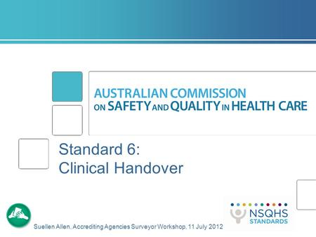 Standard 6: Clinical Handover Suellen Allen, Accrediting Agencies Surveyor Workshop, 11 July 2012.