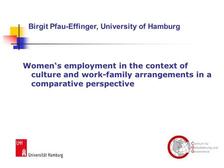 Women's employment in the context of culture and work-family arrangements in a comparative perspective Birgit Pfau-Effinger, University of Hamburg.