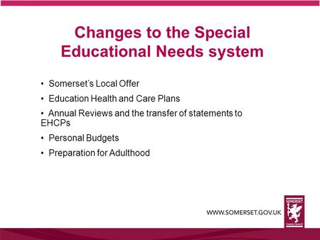 Changes to the Special Educational Needs system Somerset's Local Offer Education Health and Care Plans Annual Reviews and the transfer of statements to.