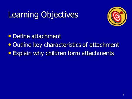 1 Learning Objectives Define attachment Define attachment Outline key characteristics of attachment Outline key characteristics of attachment Explain.