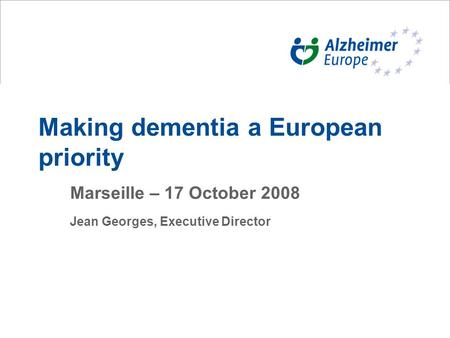 Making dementia a European priority Marseille – 17 October 2008 Jean Georges, Executive Director.
