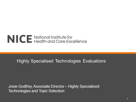 Highly Specialised Technologies Evaluations Josie Godfrey, Associate Director – Highly Specialised Technologies and Topic Selection 1.