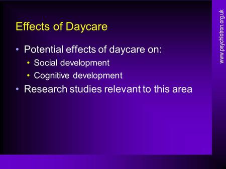 Effects of Daycare Potential effects of daycare on: Social development Cognitive development Research studies relevant to this area www.psychlotron.org.uk.
