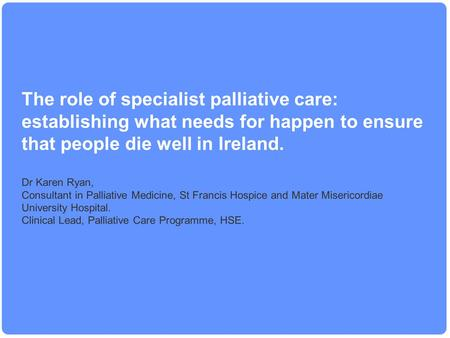 The role of specialist palliative care: establishing what needs for happen to ensure that people die well in Ireland. Dr Karen Ryan, Consultant in Palliative.