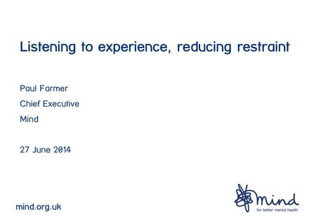 Listening to experience, reducing restraint Paul Farmer Chief Executive Mind 27 June 2014 mind.org.uk.