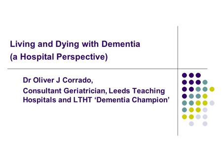 Living and Dying with Dementia (a Hospital Perspective) Dr Oliver J Corrado, Consultant Geriatrician, Leeds Teaching Hospitals and LTHT 'Dementia Champion'