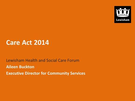 Care Act 2014 Lewisham Health and Social Care Forum Aileen Buckton Executive Director for Community Services.