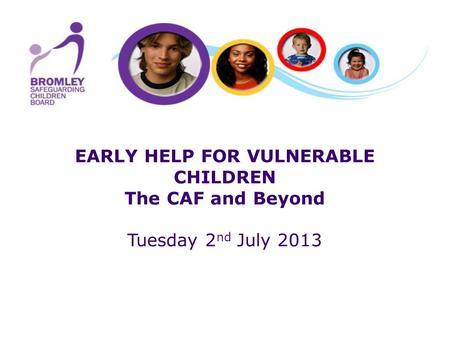 EARLY HELP FOR VULNERABLE CHILDREN The CAF and Beyond Tuesday 2 nd July 2013.