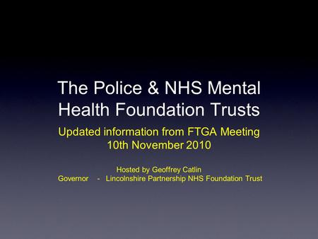 The Police & NHS Mental Health Foundation Trusts Updated information from FTGA Meeting 10th November 2010 Hosted by Geoffrey Catlin Governor - Lincolnshire.