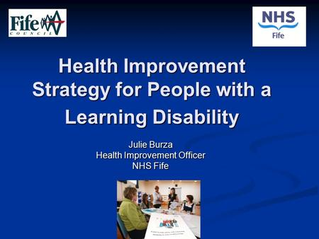 Health Improvement Strategy for People with a Learning Disability Julie Burza Health Improvement Officer NHS Fife.