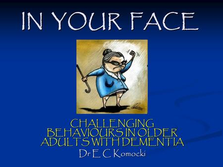 IN YOUR FACE CHALLENGING BEHAVIOURS IN OLDER ADULTS WITH DEMENTIA Dr E C Komocki.