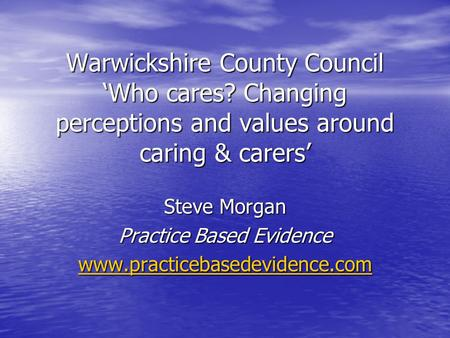 Warwickshire County Council 'Who cares? Changing perceptions and values around caring & carers' Steve Morgan Practice Based Evidence www.practicebasedevidence.com.