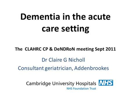 Dementia in the acute care setting The CLAHRC CP & DeNDRoN meeting Sept 2011 Dr Claire G Nicholl Consultant geriatrician, Addenbrookes.