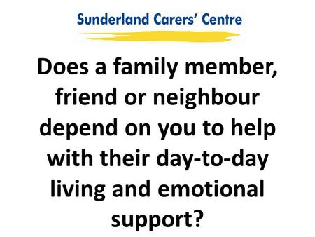 Does a family member, friend or neighbour depend on you to help with their day-to-day living and emotional support?