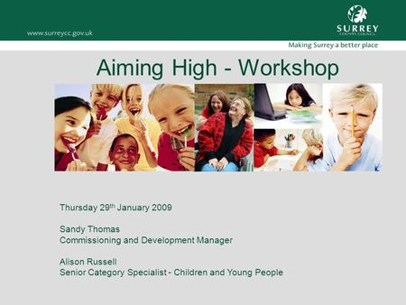 Aiming High - Workshop Thursday 29 th January 2009 Sandy Thomas Commissioning and Development Manager Alison Russell Senior Category Specialist - Children.