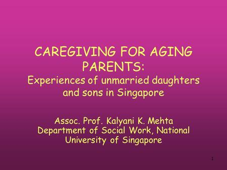 1 CAREGIVING FOR AGING PARENTS: Experiences of unmarried daughters and sons in Singapore Assoc. Prof. Kalyani K. Mehta Department of Social Work, National.