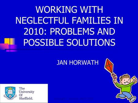 Copyright J. Horwath March 2010 WORKING WITH NEGLECTFUL FAMILIES IN 2010: PROBLEMS AND POSSIBLE SOLUTIONS JAN HORWATH.