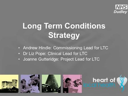 Long Term Conditions Strategy Andrew Hindle: Commissioning Lead for LTC Dr Liz Pope: Clinical Lead for LTC Joanne Gutteridge: Project Lead for LTC.
