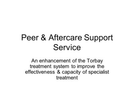 Peer & Aftercare Support Service An enhancement of the Torbay treatment system to improve the effectiveness & capacity of specialist treatment.