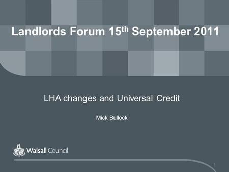 1 Landlords Forum 15 th September 2011 LHA changes and Universal Credit Mick Bullock.