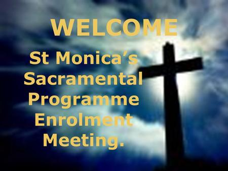 WELCOME St Monica's Sacramental Programme Enrolment Meeting.