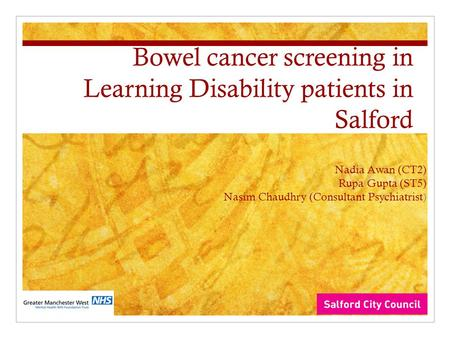 Bowel cancer screening in Learning Disability patients in Salford Nadia Awan (CT2) Rupa Gupta (ST5) Nasim Chaudhry (Consultant Psychiatrist)