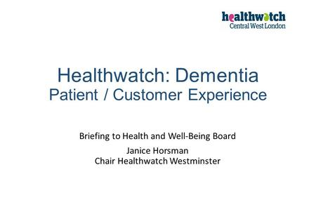 Healthwatch: Dementia Patient / Customer Experience Briefing to Health and Well-Being Board Janice Horsman Chair Healthwatch Westminster.