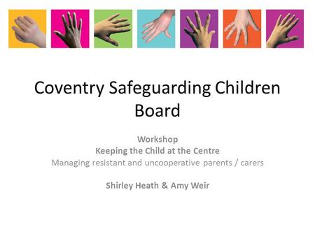 Coventry Safeguarding Children Board Workshop Keeping the Child at the Centre Managing resistant and uncooperative parents / carers Shirley Heath & Amy.