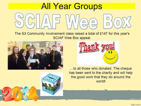 All Year Groups …to all those who donated. The cheque has been sent to the charity and will help the good work that they do around the world! The S3 Community.