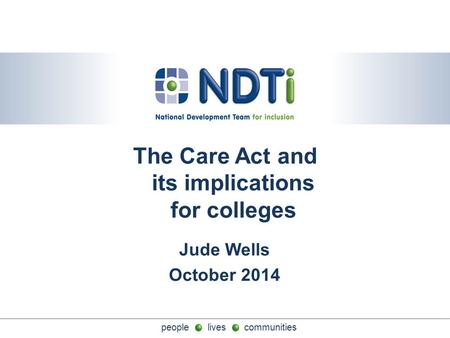 People lives communities The Care Act and its implications for colleges Jude Wells October 2014.