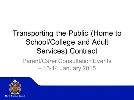 Transporting the Public (Home to School/College and Adult Services) Contract Parent/Carer Consultation Events – 13/14 January 2015.