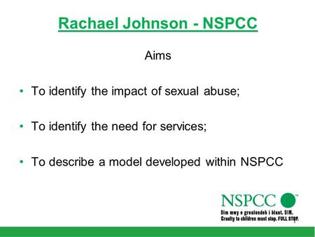 Rachael Johnson - NSPCC Aims To identify the impact of sexual abuse; To identify the need for services; To describe a model developed within NSPCC 1.