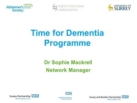 Time for Dementia Programme Dr Sophie Mackrell Network Manager.