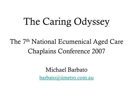 The Caring Odyssey The 7 th National Ecumenical Aged Care Chaplains Conference 2007 Michael Barbato