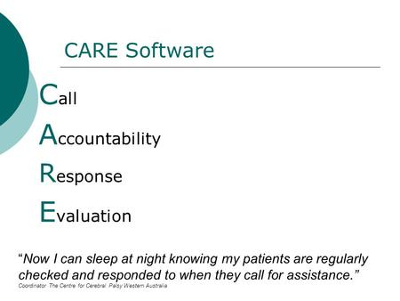 "CARE Software C all A ccountability R esponse E valuation ""Now I can sleep at night knowing my patients are regularly checked and responded to when they."