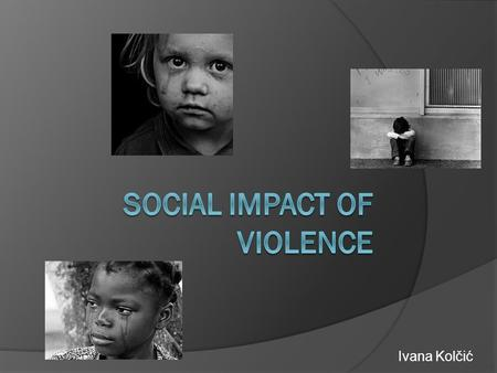"Ivana Kolčić. WHO definition of violence ""The intentional use of physical force or power, threatened or actual, against oneself, another person, or against."