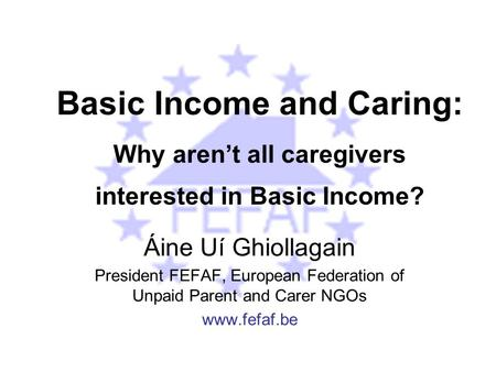 Basic Income and Caring: Why aren't all caregivers interested in Basic Income? Áine Uí Ghiollagain President FEFAF, European Federation of Unpaid Parent.