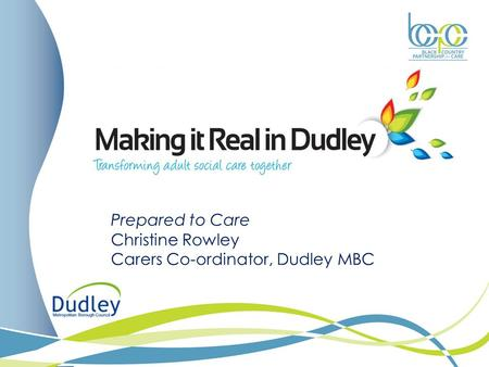 Prepared to Care Christine Rowley Carers Co-ordinator, Dudley MBC.