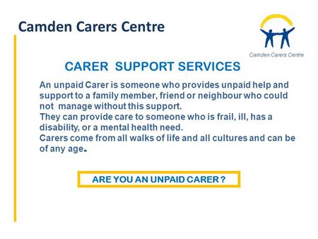 Camden Carers Centre An unpaid Carer is someone who provides unpaid help and support to a family member, friend or neighbour who could not manage without.
